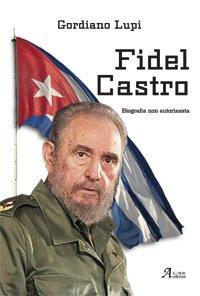 Fidel Castro. Biografia non autorizzata - Gordiano Lupi