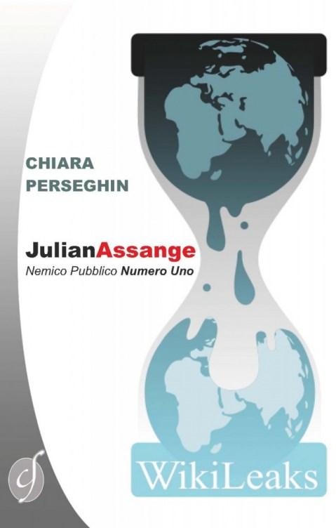 Chiara Perseghin - Julian Assange. Nemico pubblico numero uno