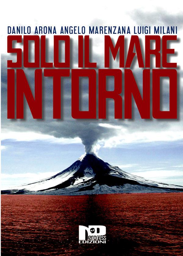 Solo il mare intorno - Arona, Marenzana, Milani - Nero Press Edizioni
