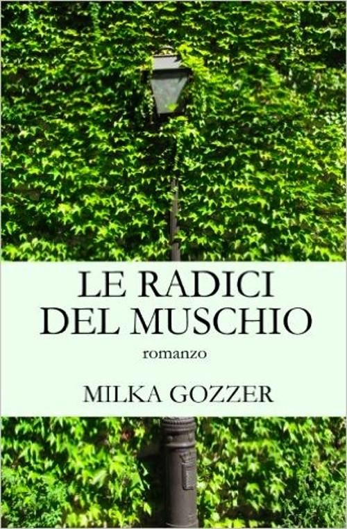 Le radici del muschio - Milka Gozzer