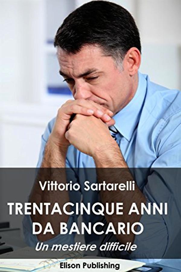 Vittorio Sartarelli - Trentacinque anni da bancario - Elison Publishing