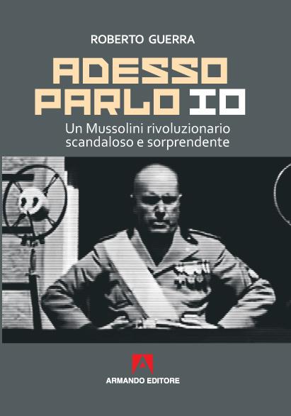 Roberto Guerra - Adesso parlo io. Un Mussolini rivoluzionario, scandaloso e sorprendente