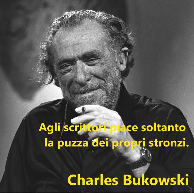"""""""Agli scrittori piace soltanto la puzza dei propri stronzi"""" - Charles Bukowski"""