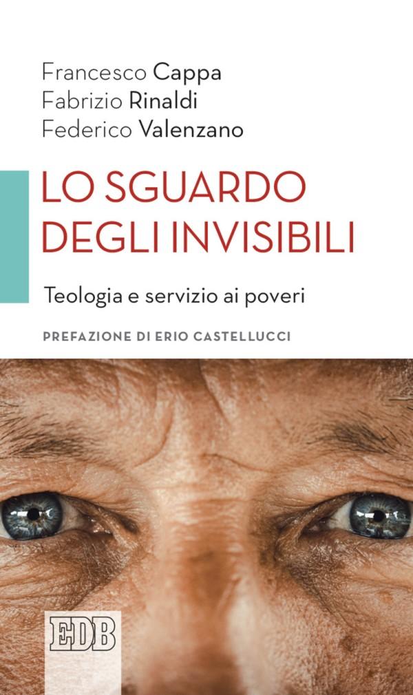 Francesco Cappa - Fabrizio Rinaldi - Federico Valenzano - Lo Sguardo degli invisibili Teologia e servizio ai poveri. Prefazione di Erio Castellucci