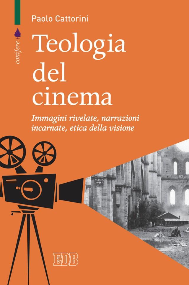 Paolo Cattorini - Teologia del cinema Immagini rivelate, narrazioni incarnate, etica della visione - Dehoniane
