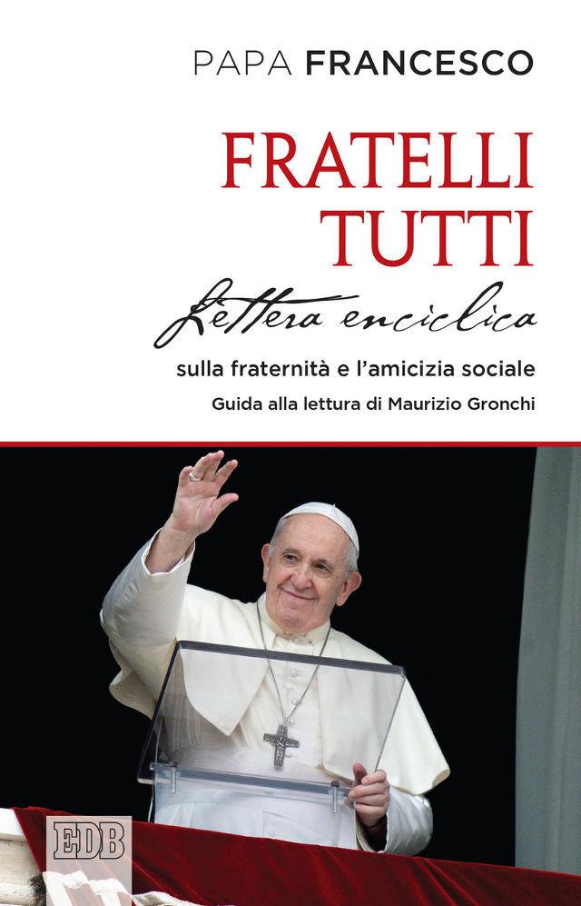 Papa Francesco - Fratelli tutti Lettera enciclica sulla fraternità e l'amicizia sociale. Guida alla lettura di Maurizio Gronchi - EDB Dehoniane
