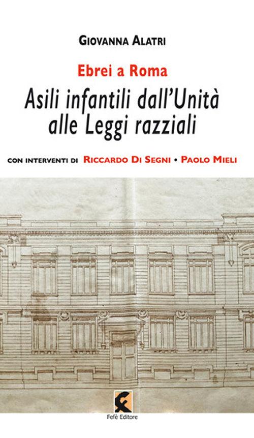 Ebrei a Roma. Asili infantili dall'Unità alle leggi razziali - Giovanna Alatri - Fefè editore