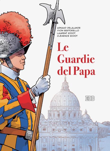 Le Guardie del Papa. La Guardia Svizzera Pontificia - Arnaud Delalande  -  Yvon Bertorello  -  Laurent Bidot  -  Clémence Bidot - Dehoniane