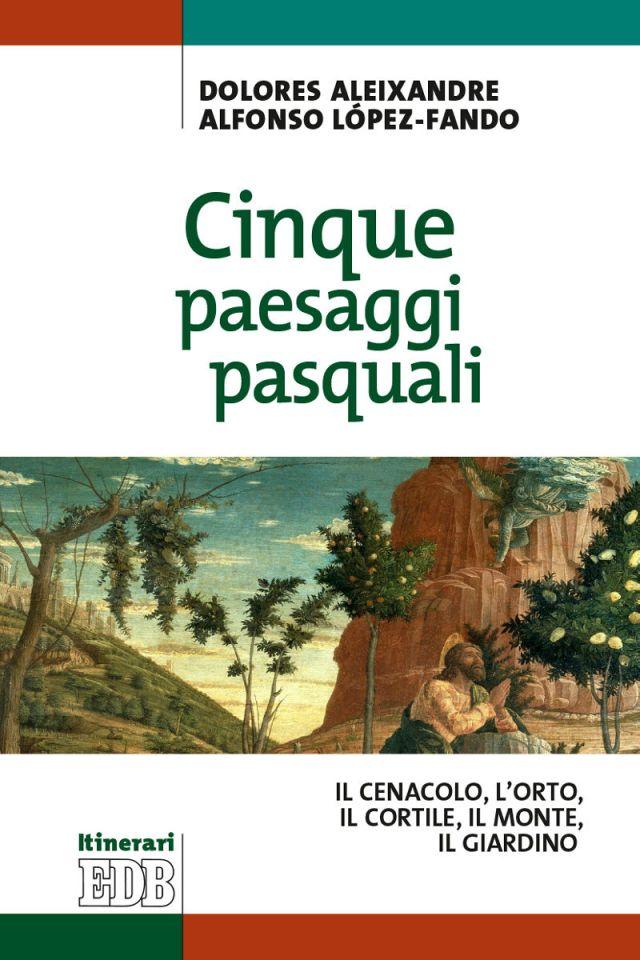 Dolores Aleixandre - Alfonso López-Fando - Cinque paesaggi pasquali. Il Cenacolo, l'Orto, il Cortile, il Monte, il Giardino - Dehboniane