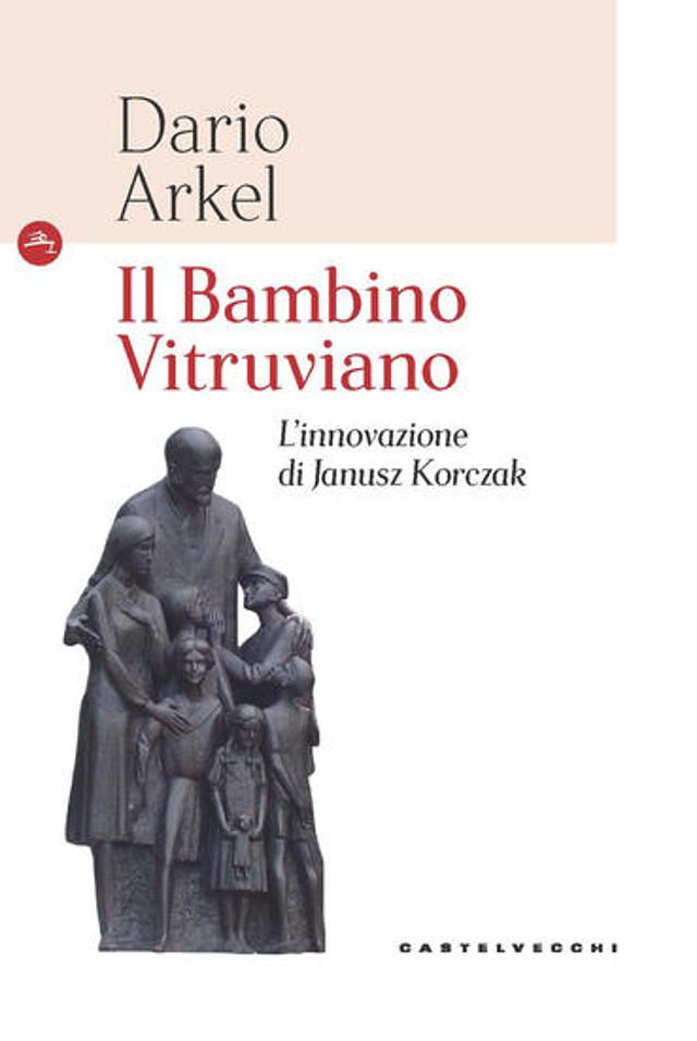 Il bambino vitruviano. L'innovazione di Janusz Korczak - Dario Arkel - Castelvecchi
