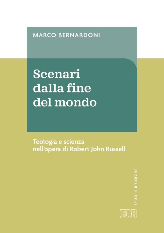 Marco Bernardoni - Scenari dalla fine del mondo Teologia e scienza nell'opera di Robert John Russell - Dehoniane