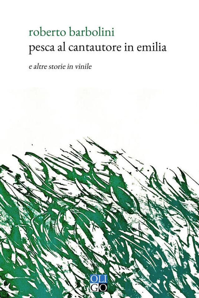 Pesca al cantautore in Emilia. E altre storie in vinile - Roberto Barbolini - Oligo Editore